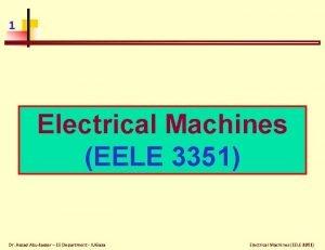 1 Electrical Machines EELE 3351 Dr Assad AbuJasser