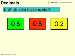 Decimals Objective To order decimals 1 Which is