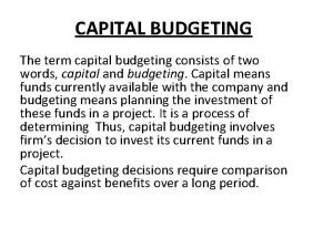 CAPITAL BUDGETING The term capital budgeting consists of
