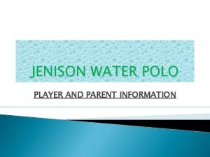 JENISON WATER POLO PLAYER AND PARENT INFORMATION WATER