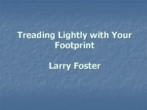 Treading Lightly with Your Footprint Larry Foster Todays