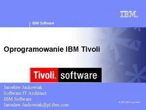 IBM Software Oprogramowanie IBM Tivoli Jarosaw Jackowiak Software