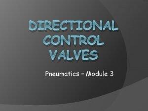 DIRECTIONAL CONTROL VALVES Pneumatics Module 3 Objectives Differentiate