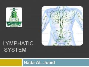 LYMPHATIC SYSTEM Nada ALJuaid lymphatic system The lymphatic