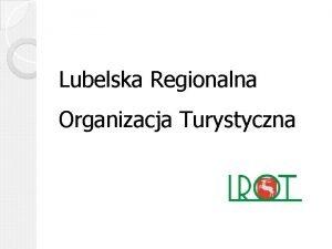 Lubelska Regionalna Organizacja Turystyczna Lubelska Regionalna Organizacja Turystyczna