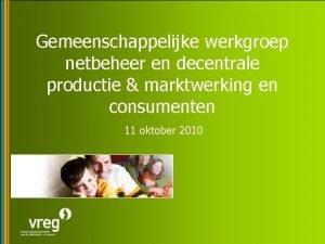 Gemeenschappelijke werkgroep netbeheer en decentrale productie marktwerking en