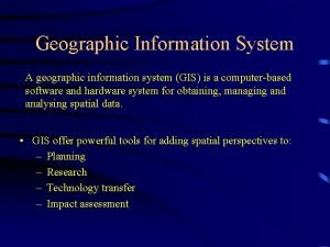 Geographic Information System A geographic information system GIS