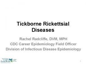 Tickborne Rickettsial Diseases Rachel Radcliffe DVM MPH CDC