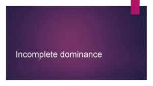 Incomplete dominance Incomplete dominance Occurs when neither allele