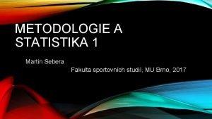 METODOLOGIE A STATISTIKA 1 Martin Sebera Fakulta sportovnch