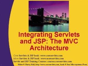 Integrating Servlets and JSP The MVC Architecture Core