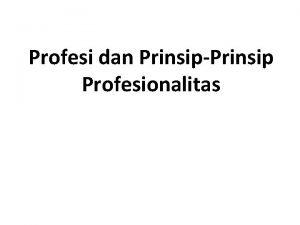Profesi dan PrinsipPrinsip Profesionalitas PROFESI Hakikatnya Merupakan suatu