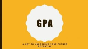 GPA A KEY TO UNLOCKING YOUR FUTURE POTENTIAL