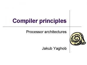 Compiler principles Processor architectures Jakub Yaghob Processor architectures
