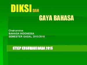 DIKSI DAN GAYA BAHASA Chairunnisa BAHASA INDONESIA SEMESTER