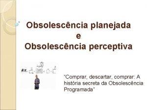 Obsolescncia planejada e Obsolescncia perceptiva Comprar descartar comprar