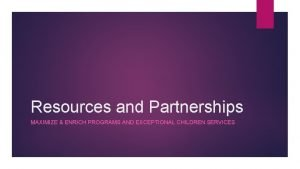 Resources and Partnerships MAXIMIZE ENRICH PROGRAMS AND EXCEPTIONAL