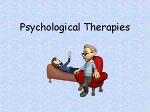 Psychological Therapies Psychotherapy An interaction between a trained