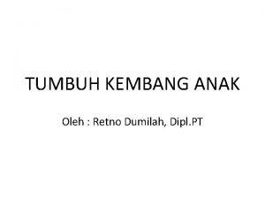 TUMBUH KEMBANG ANAK Oleh Retno Dumilah Dipl PT