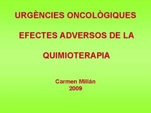 URGNCIES ONCOLGIQUES EFECTES ADVERSOS DE LA QUIMIOTERAPIA Carmen