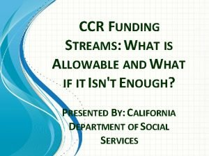 CCR FUNDING STREAMS WHAT IS ALLOWABLE AND WHAT