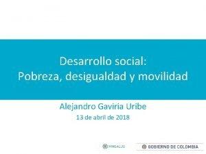 Desarrollo social Pobreza desigualdad y movilidad Alejandro Gaviria