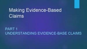 Making EvidenceBased Claims PART 1 UNDERSTANDING EVIDENCEBASE CLAIMS