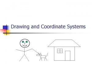 Drawing and Coordinate Systems Coordinate Systems n n