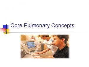 Core Pulmonary Concepts Lung volumes and capacities Pulmonary