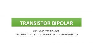 TRANSISTOR BIPOLAR Oleh DANNY KURNIANTO ST SEKOLAH TINGGI