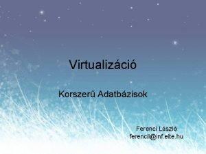 Virtualizci Korszer Adatbzisok Ferenci Lszl ferencilinf elte hu