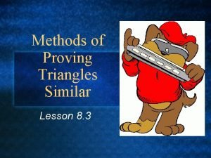 Methods of Proving Triangles Similar Lesson 8 3