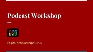 Podcast Workshop Digital Scholarship Gurus Beginning of Podcasting