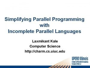 Simplifying Parallel Programming with Incomplete Parallel Languages Laxmikant