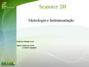 Scanner 2 D Metrologia e Instrumentao Professor Rodrigo
