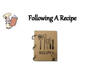 Following A Recipe Recipes A recipe is a