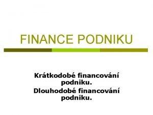 FINANCE PODNIKU Krtkodob financovn podniku Dlouhodob financovn podniku