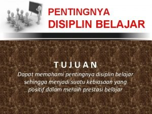PENTINGNYA DISIPLIN BELAJAR TUJUAN Dapat memahami pentingnya disiplin