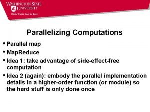 Parallelizing Computations Parallel map Map Reduce Idea 1