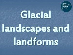 Glacial landscapes and landforms Landscapes and landforms Landscape