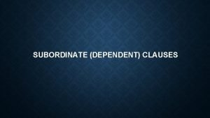SUBORDINATE DEPENDENT CLAUSES A dependent clause also called