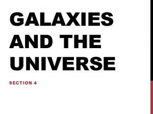GALAXIES AND THE UNIVERSE SECTION 4 GALAXIES A