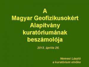A Magyar Geofizikusokrt Alaptvny kuratriumnak beszmolja 2013 prilis