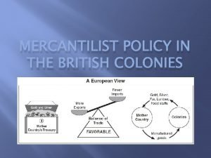 MERCANTILIST POLICY IN THE BRITISH COLONIES Why Colonies