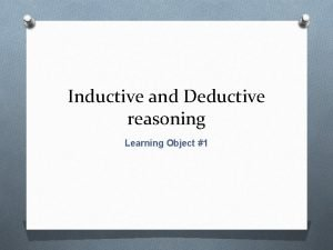 Inductive and Deductive reasoning Learning Object 1 Inductive