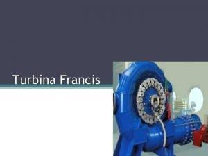 Turbina Francis Historia La turbina Francis fue desarrollada