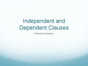 Independent and Dependent Clauses Professor Danielsen Sentence Structure