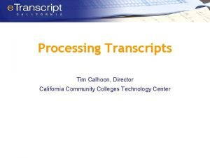 Processing Transcripts Tim Calhoon Director California Community Colleges