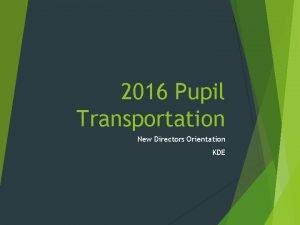 2016 Pupil Transportation New Directors Orientation KDE KDE