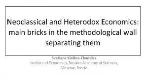 Neoclassical and Heterodox Economics main bricks in the